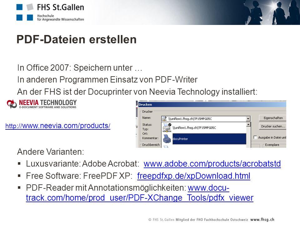 PDF-Dateien erstellen In Office 2007: Speichern unter … In anderen Programmen Einsatz von PDF-Writer An der FHS ist der Docuprinter von Neevia Technology installiert: Andere Varianten: Luxusvariante: Adobe Acrobat: www.adobe.com/products/acrobatstdwww.adobe.com/products/acrobatstd Free Software: FreePDF XP: freepdfxp.de/xpDownload.htmlfreepdfxp.de/xpDownload.html PDF-Reader mit Annotationsmöglichkeiten: www.docu- track.com/home/prod_user/PDF-XChange_Tools/pdfx_viewerwww.docu- track.com/home/prod_user/PDF-XChange_Tools/pdfx_viewer http:// www.neevia.com/products /