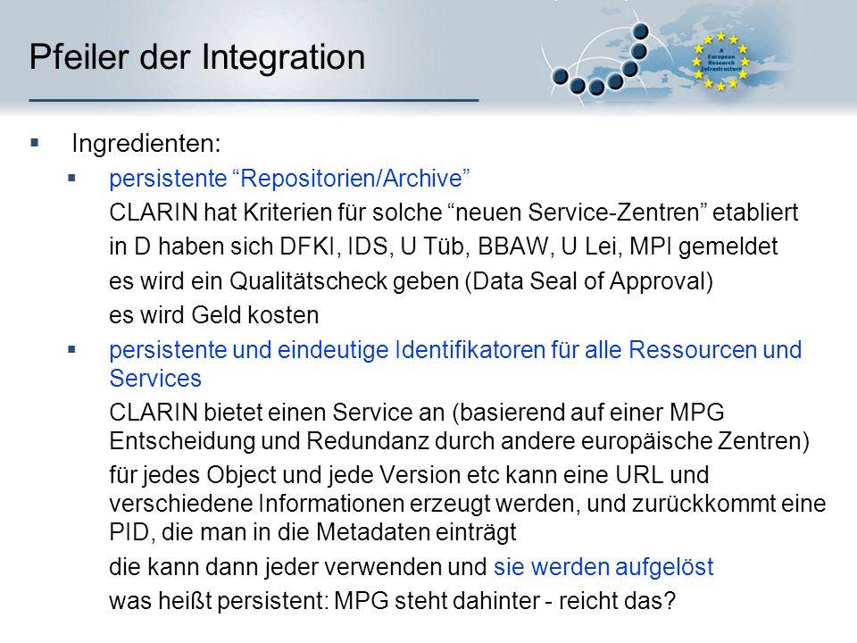 Pfeiler der Integration Ingredienten: persistente Repositorien/Archive CLARIN hat Kriterien für solche neuen Service-Zentren etabliert in D haben sich DFKI, IDS, U Tüb, BBAW, U Lei, MPI gemeldet es wird ein Qualitätscheck geben (Data Seal of Approval) es wird Geld kosten persistente und eindeutige Identifikatoren für alle Ressourcen und Services CLARIN bietet einen Service an (basierend auf einer MPG Entscheidung und Redundanz durch andere europäische Zentren) für jedes Object und jede Version etc kann eine URL und verschiedene Informationen erzeugt werden, und zurückkommt eine PID, die man in die Metadaten einträgt die kann dann jeder verwenden und sie werden aufgelöst was heißt persistent: MPG steht dahinter - reicht das