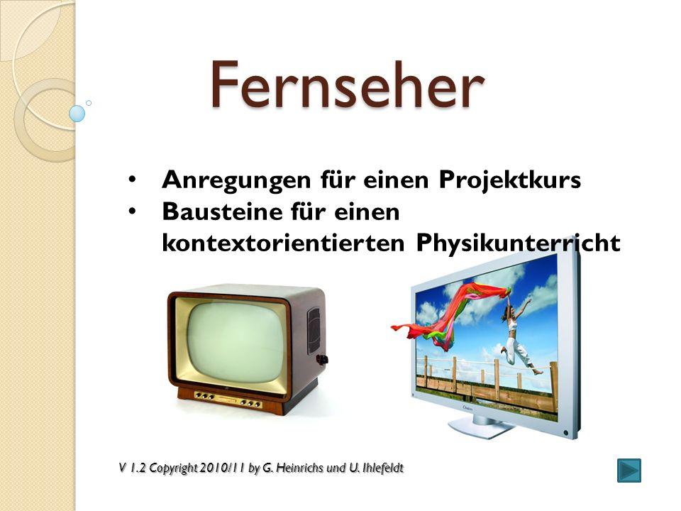Fernseher Anregungen für einen Projektkurs Bausteine für einen kontextorientierten Physikunterricht V 1.2 Copyright 2010/11 by G. Heinrichs und U. Ihl