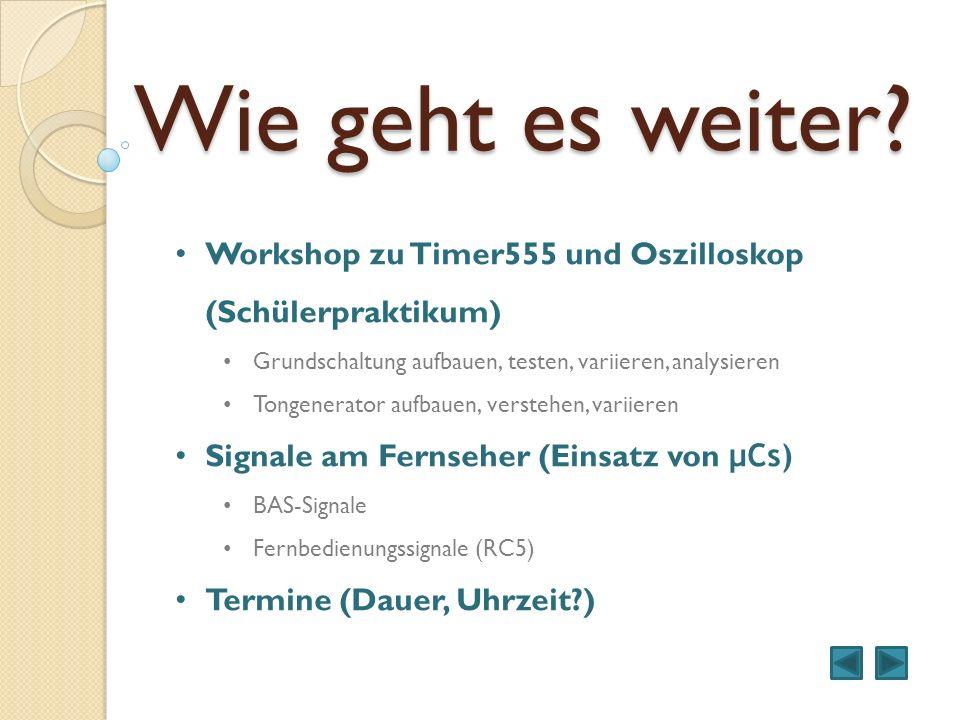 Wie geht es weiter? Workshop zu Timer555 und Oszilloskop (Schülerpraktikum) Grundschaltung aufbauen, testen, variieren, analysieren Tongenerator aufba