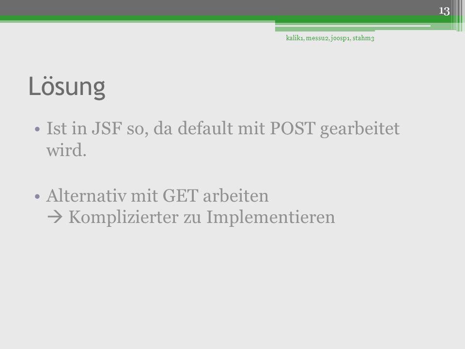 Lösung Ist in JSF so, da default mit POST gearbeitet wird. Alternativ mit GET arbeiten Komplizierter zu Implementieren kalik1, messu2, joosp1, stahm3