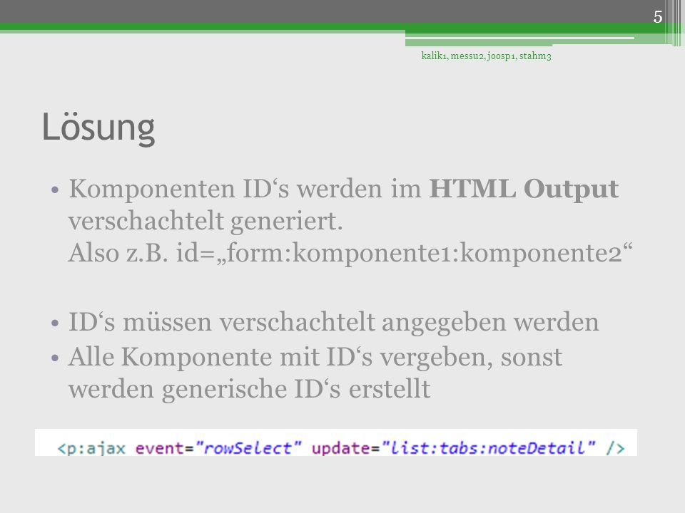 Lösung Komponenten IDs werden im HTML Output verschachtelt generiert. Also z.B. id=form:komponente1:komponente2 IDs müssen verschachtelt angegeben wer