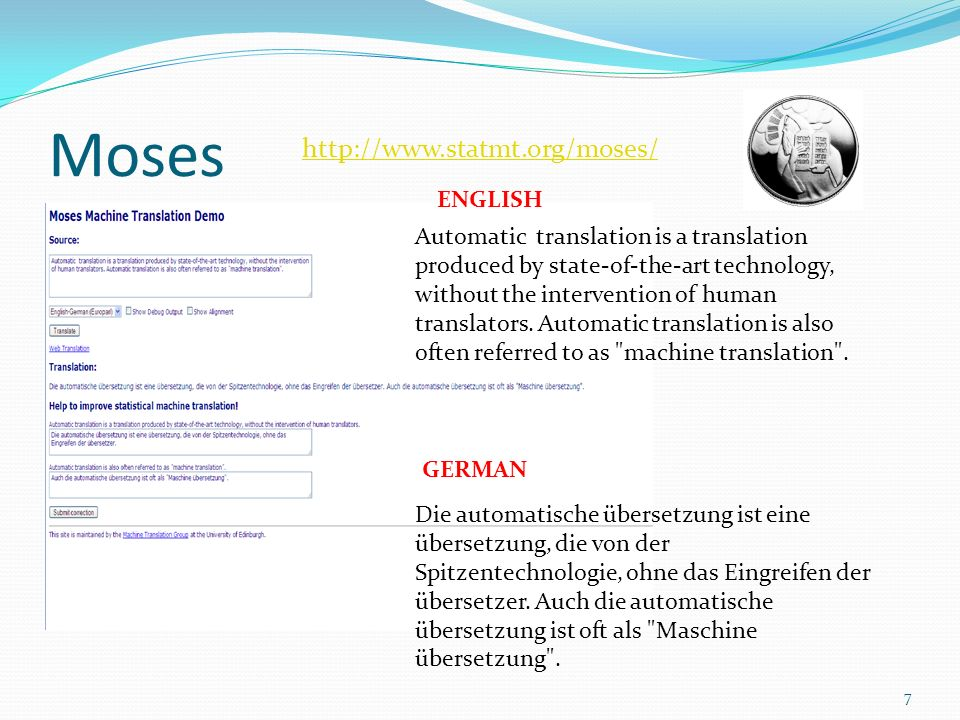Moses 7 http://www.statmt.org/moses/ Automatic translation is a translation produced by state-of-the-art technology, without the intervention of human translators.