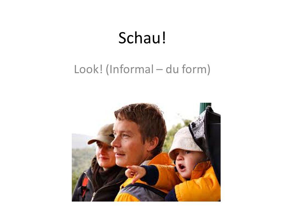 Schau! Look! (Informal – du form)