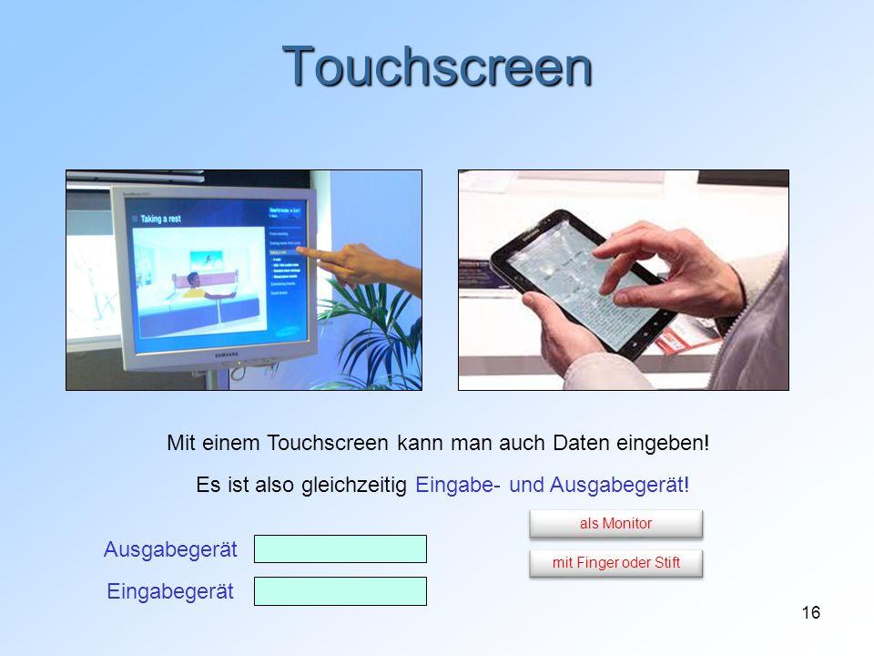 16 Touchscreen Mit einem Touchscreen kann man auch Daten eingeben! Es ist also gleichzeitig Eingabe- und Ausgabegerät! Eingabegerät Ausgabegerät mit F