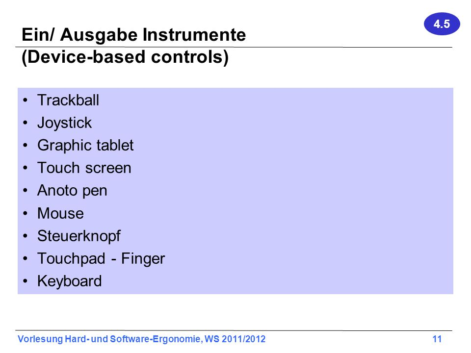 Vorlesung Hard- und Software-Ergonomie, WS 2011/2012 11 Ein/ Ausgabe Instrumente (Device-based controls) Trackball Joystick Graphic tablet Touch scree