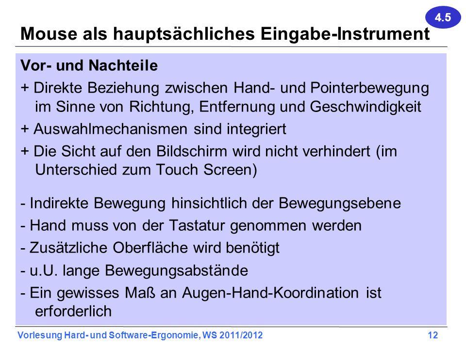 Vorlesung Hard- und Software-Ergonomie, WS 2011/2012 12 Mouse als hauptsächliches Eingabe-Instrument Vor- und Nachteile + Direkte Beziehung zwischen H