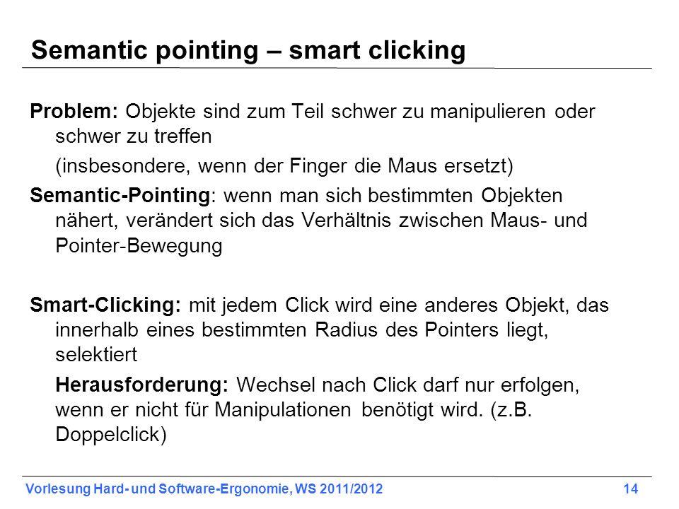 Vorlesung Hard- und Software-Ergonomie, WS 2011/2012 14 Semantic pointing – smart clicking Problem: Objekte sind zum Teil schwer zu manipulieren oder