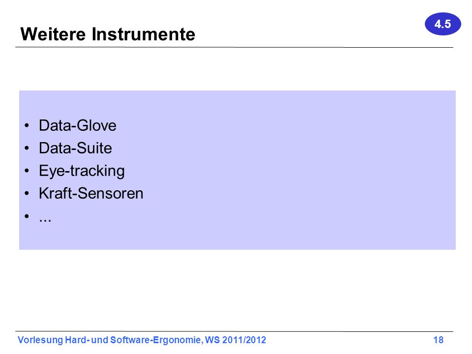 Vorlesung Hard- und Software-Ergonomie, WS 2011/2012 18 Weitere Instrumente Data-Glove Data-Suite Eye-tracking Kraft-Sensoren... 4.5