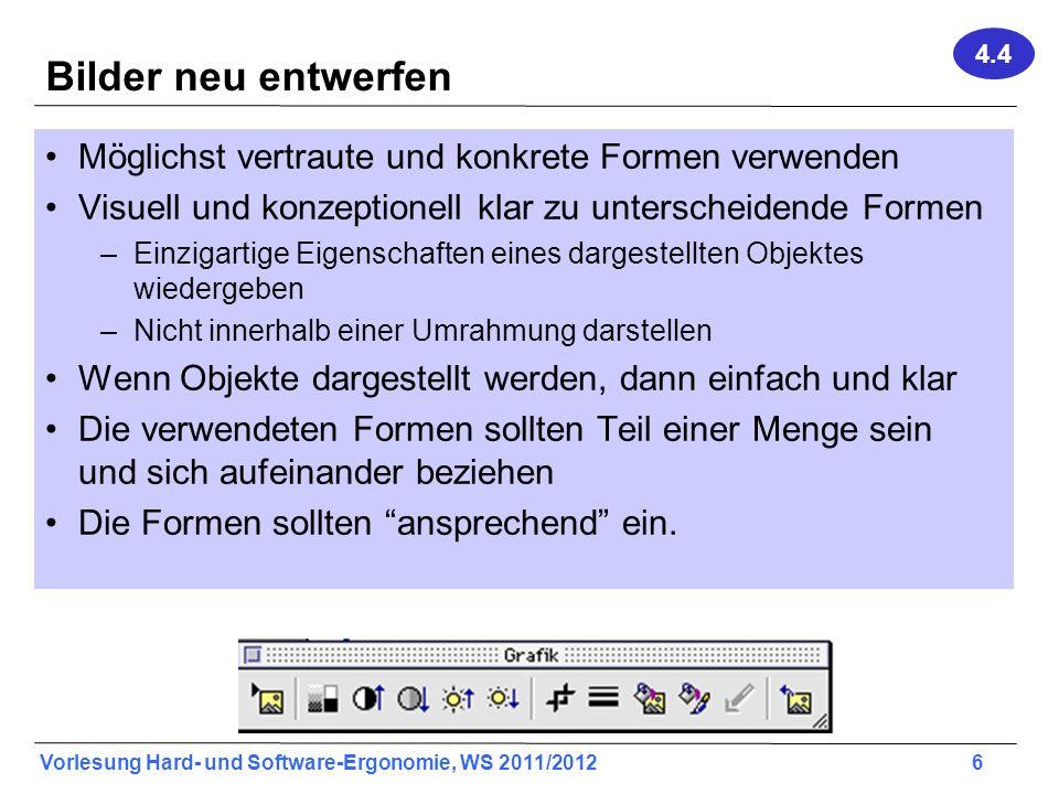 Vorlesung Hard- und Software-Ergonomie, WS 2011/2012 6 Bilder neu entwerfen Möglichst vertraute und konkrete Formen verwenden Visuell und konzeptionel