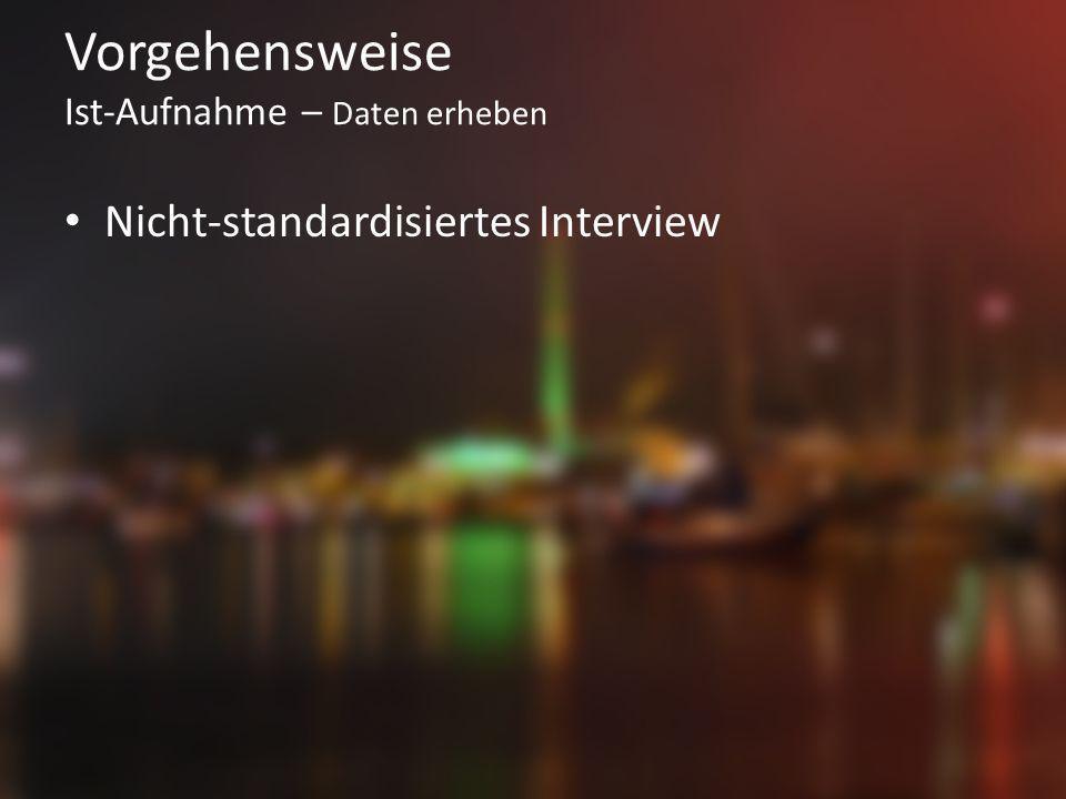 Vorgehensweise Ist-Aufnahme – Daten erheben Nicht-standardisiertes Interview