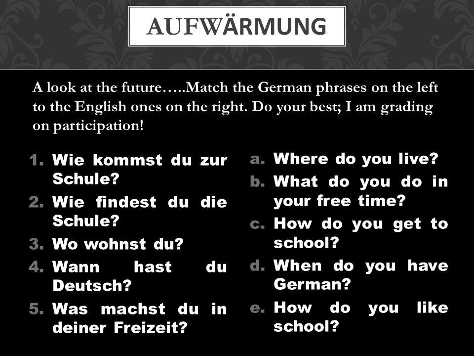 1.Wie kommst du zur Schule? 2.Wie findest du die Schule? 3.Wo wohnst du? 4.Wann hast du Deutsch? 5.Was machst du in deiner Freizeit? a.Where do you li