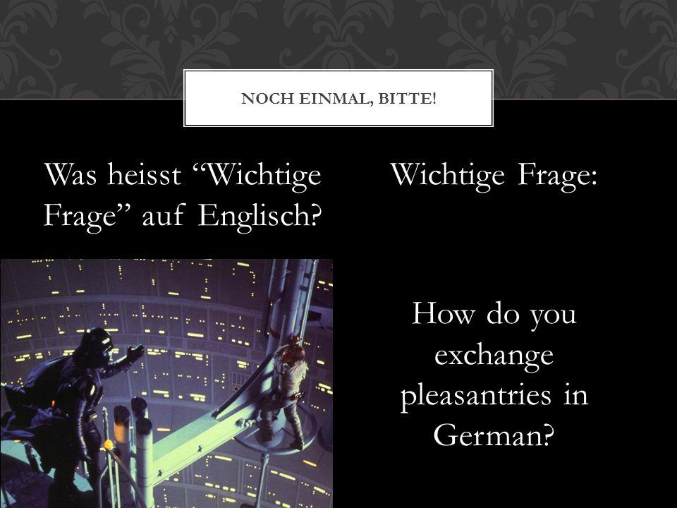 Was heisst Wichtige Frage auf Englisch? Wichtige Frage: How do you exchange pleasantries in German? NOCH EINMAL, BITTE!
