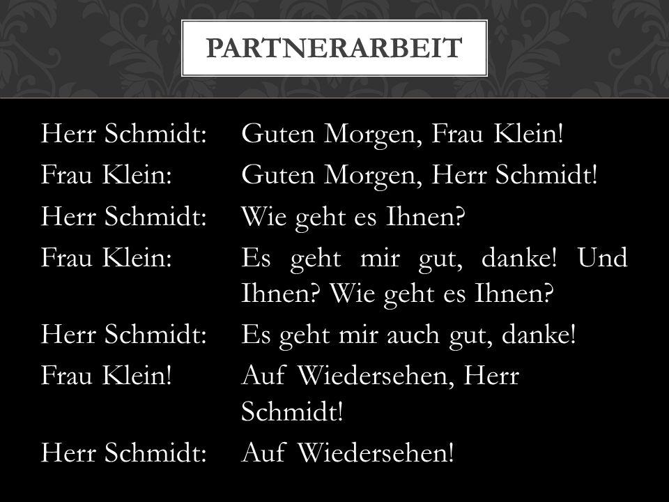 Herr Schmidt:Guten Morgen, Frau Klein! Frau Klein:Guten Morgen, Herr Schmidt! Herr Schmidt:Wie geht es Ihnen? Frau Klein:Es geht mir gut, danke! Und I