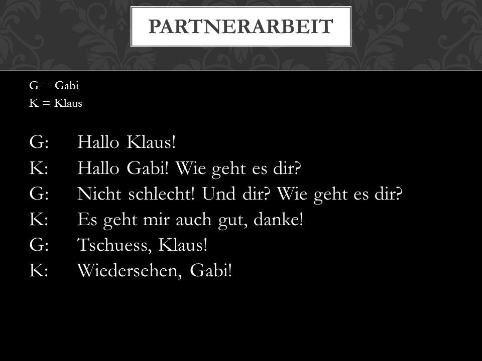 G = Gabi K = Klaus G:Hallo Klaus! K:Hallo Gabi! Wie geht es dir? G:Nicht schlecht! Und dir? Wie geht es dir? K:Es geht mir auch gut, danke! G:Tschuess