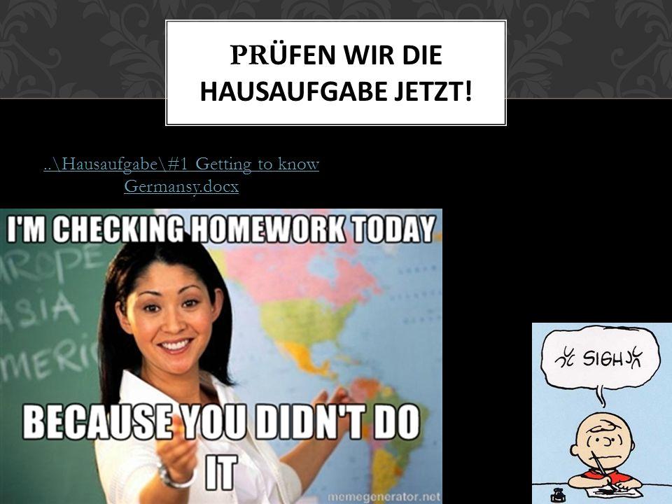 ..\Hausaufgabe\#1 Getting to know Germansy.docx PR ÜFEN WIR DIE HAUSAUFGABE JETZT!