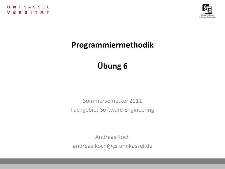 Programmiermethodik Übung 6 Sommersemester 2011 Fachgebiet Software Engineering Andreas Koch andreas.koch@cs.uni-kassel.de
