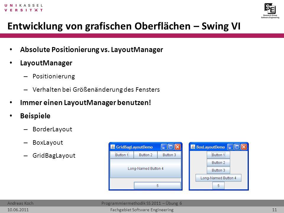 Programmiermethodik SS 2011 – Übung 6Andreas Koch 10.06.201111Fachgebiet Software Engineering Entwicklung von grafischen Oberflächen – Swing VI Absolute Positionierung vs.