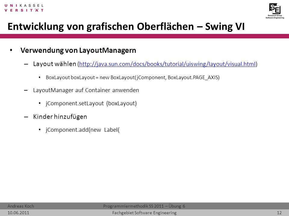 Programmiermethodik SS 2011 – Übung 6Andreas Koch 10.06.201112Fachgebiet Software Engineering Entwicklung von grafischen Oberflächen – Swing VI Verwendung von LayoutManagern – Layout wählen (http://java.sun.com/docs/books/tutorial/uiswing/layout/visual.html)http://java.sun.com/docs/books/tutorial/uiswing/layout/visual.html BoxLayout boxLayout = new BoxLayout(jComponent, BoxLayout.PAGE_AXIS) – LayoutManager auf Container anwenden jComponent.setLayout (boxLayout) – Kinder hinzufügen jComponent.add(new Label(