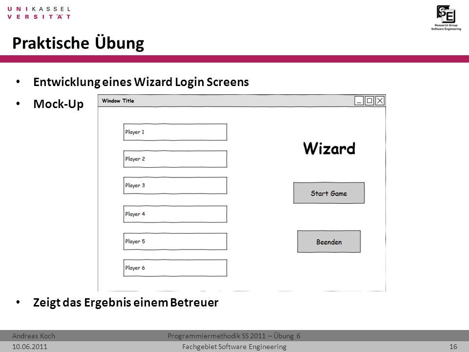Programmiermethodik SS 2011 – Übung 6Andreas Koch 10.06.201116Fachgebiet Software Engineering Praktische Übung Entwicklung eines Wizard Login Screens Mock-Up Zeigt das Ergebnis einem Betreuer