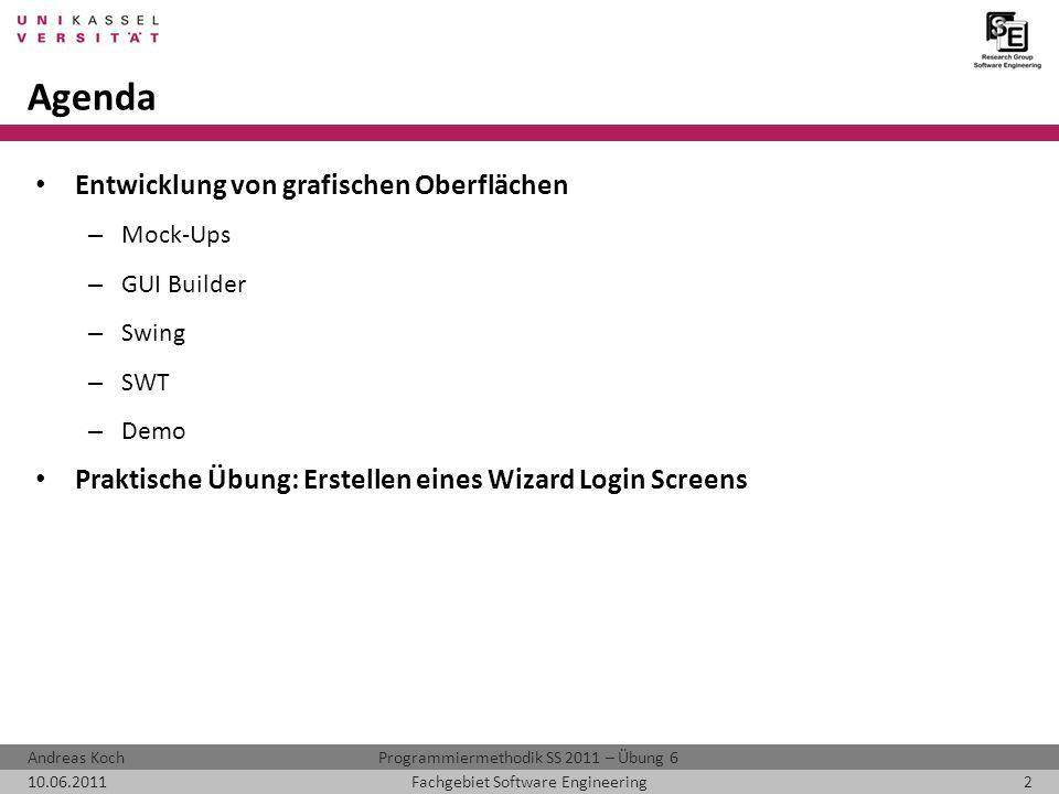 Programmiermethodik SS 2011 – Übung 6Andreas Koch 10.06.20112Fachgebiet Software Engineering Agenda Entwicklung von grafischen Oberflächen – Mock-Ups – GUI Builder – Swing – SWT – Demo Praktische Übung: Erstellen eines Wizard Login Screens