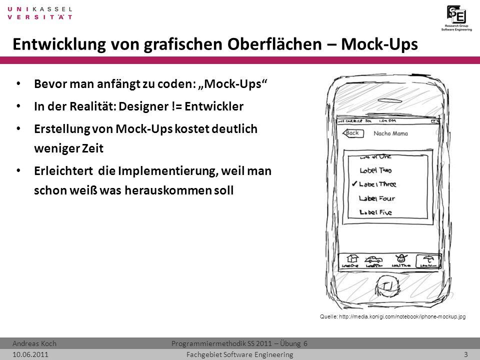 Programmiermethodik SS 2011 – Übung 6Andreas Koch 10.06.20113Fachgebiet Software Engineering Entwicklung von grafischen Oberflächen – Mock-Ups Bevor man anfängt zu coden: Mock-Ups In der Realität: Designer != Entwickler Erstellung von Mock-Ups kostet deutlich weniger Zeit Erleichtert die Implementierung, weil man schon weiß was herauskommen soll Quelle: http://media.konigi.com/notebook/iphone-mockup.jpg