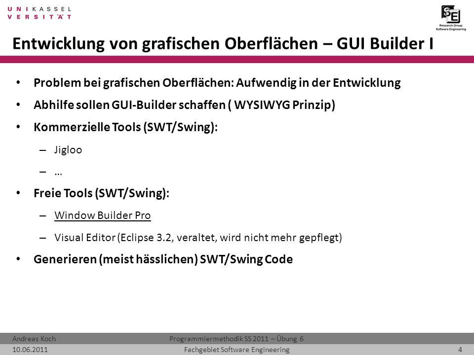 Programmiermethodik SS 2011 – Übung 6Andreas Koch 10.06.20114Fachgebiet Software Engineering Entwicklung von grafischen Oberflächen – GUI Builder I Problem bei grafischen Oberflächen: Aufwendig in der Entwicklung Abhilfe sollen GUI-Builder schaffen ( WYSIWYG Prinzip) Kommerzielle Tools (SWT/Swing): – Jigloo – … Freie Tools (SWT/Swing): – Window Builder Pro – Visual Editor (Eclipse 3.2, veraltet, wird nicht mehr gepflegt) Generieren (meist hässlichen) SWT/Swing Code