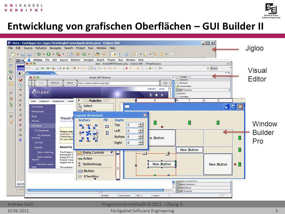 Programmiermethodik SS 2011 – Übung 6Andreas Koch 10.06.20115Fachgebiet Software Engineering Entwicklung von grafischen Oberflächen – GUI Builder II Jigloo Visual Editor Window Builder Pro