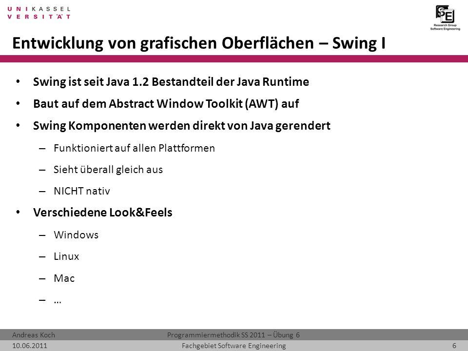 Programmiermethodik SS 2011 – Übung 6Andreas Koch 10.06.20116Fachgebiet Software Engineering Entwicklung von grafischen Oberflächen – Swing I Swing ist seit Java 1.2 Bestandteil der Java Runtime Baut auf dem Abstract Window Toolkit (AWT) auf Swing Komponenten werden direkt von Java gerendert – Funktioniert auf allen Plattformen – Sieht überall gleich aus – NICHT nativ Verschiedene Look&Feels – Windows – Linux – Mac – …