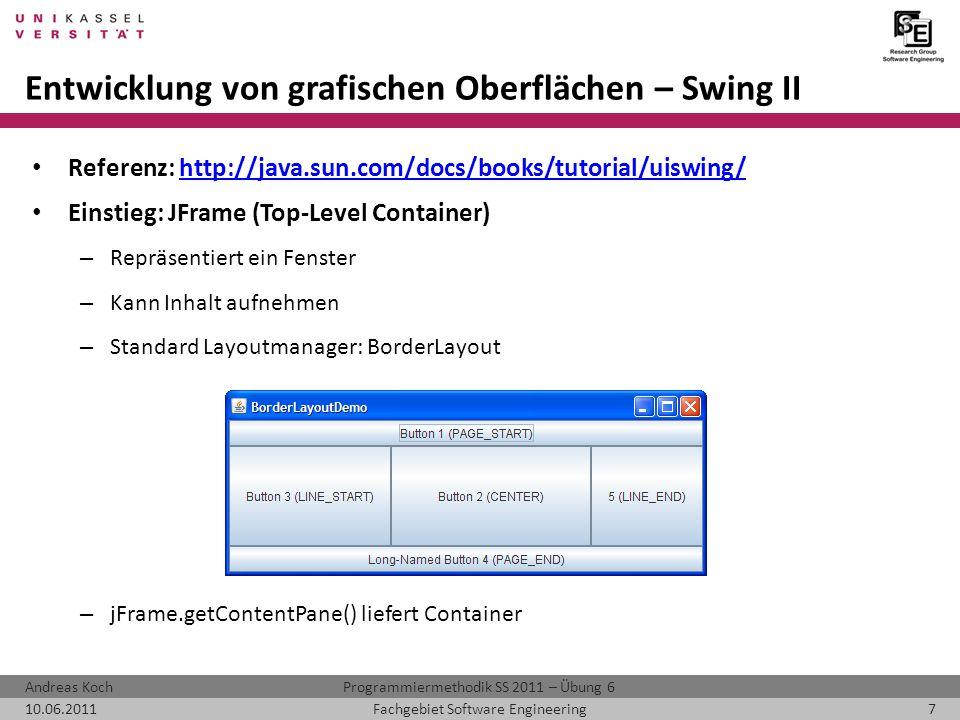 Programmiermethodik SS 2011 – Übung 6Andreas Koch 10.06.20117Fachgebiet Software Engineering Entwicklung von grafischen Oberflächen – Swing II Referenz: http://java.sun.com/docs/books/tutorial/uiswing/http://java.sun.com/docs/books/tutorial/uiswing/ Einstieg: JFrame (Top-Level Container) – Repräsentiert ein Fenster – Kann Inhalt aufnehmen – Standard Layoutmanager: BorderLayout – jFrame.getContentPane() liefert Container