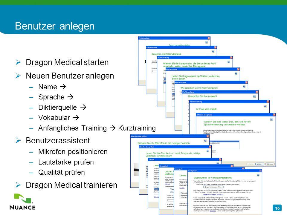 16 Benutzer anlegen Dragon Medical starten Neuen Benutzer anlegen –Name –Sprache –Diktierquelle –Vokabular –Anfängliches Training Kurztraining Benutze