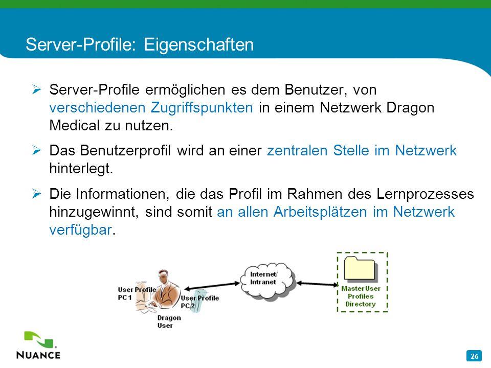 26 Server-Profile: Eigenschaften Server-Profile ermöglichen es dem Benutzer, von verschiedenen Zugriffspunkten in einem Netzwerk Dragon Medical zu nut