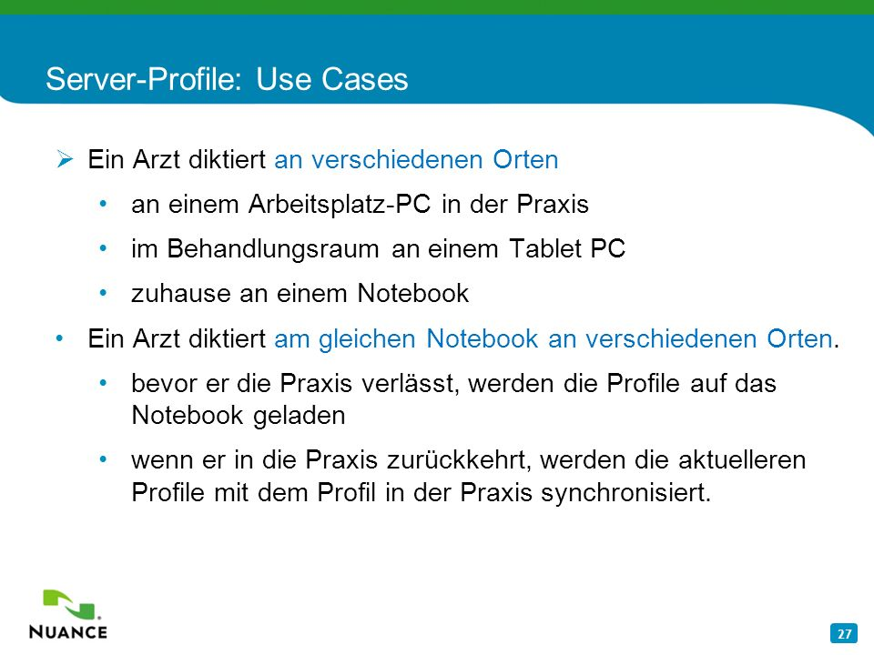 27 Server-Profile: Use Cases Ein Arzt diktiert an verschiedenen Orten an einem Arbeitsplatz-PC in der Praxis im Behandlungsraum an einem Tablet PC zuh