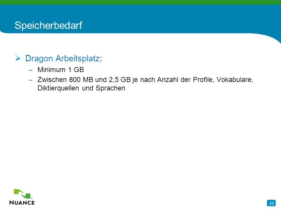 33 Speicherbedarf Dragon Arbeitsplatz: –Minimum 1 GB –Zwischen 800 MB und 2,5 GB je nach Anzahl der Profile, Vokabulare, Diktierquellen und Sprachen