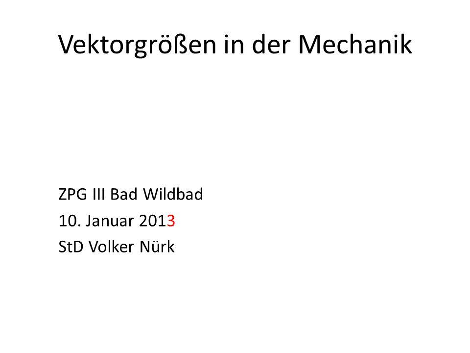 Vektorgrößen in der Mechanik ZPG III Bad Wildbad 10. Januar 2013 StD Volker Nürk