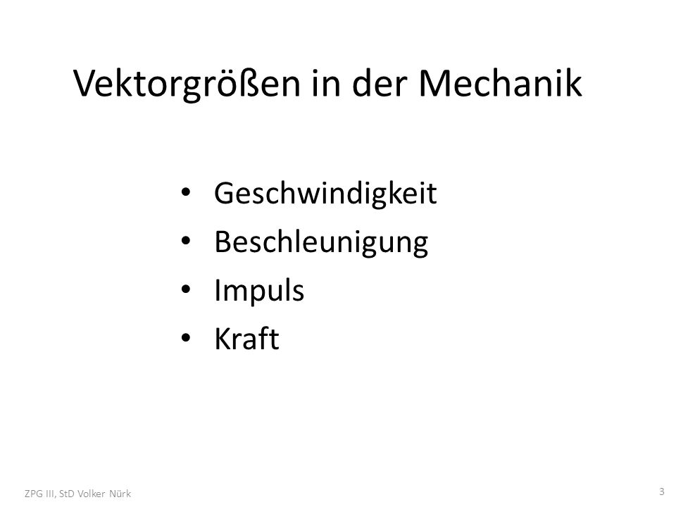 Vektorgrößen in der Mechanik Geschwindigkeit Beschleunigung Impuls Kraft ZPG III, StD Volker Nürk 3