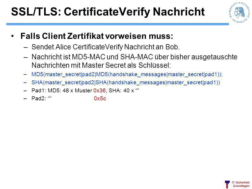 IT-Sicherheit Grundlagen SSL/TLS: CertificateVerify Nachricht Falls Client Zertifikat vorweisen muss: –Sendet Alice CertificateVerify Nachricht an Bob