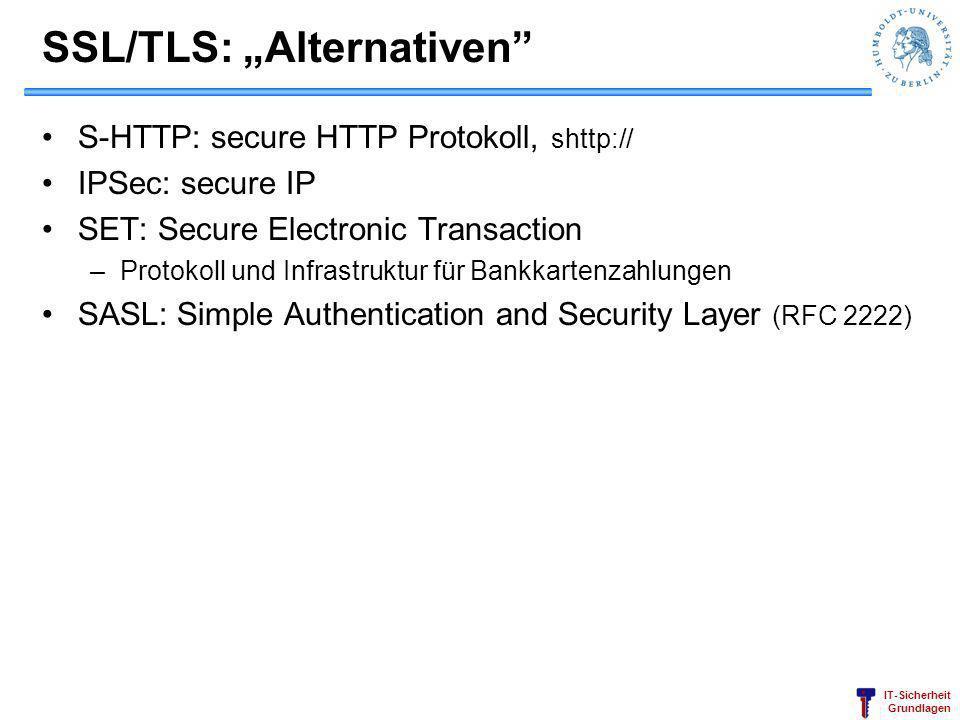 IT-Sicherheit Grundlagen SSL/TLS: Alternativen S-HTTP: secure HTTP Protokoll, shttp:// IPSec: secure IP SET: Secure Electronic Transaction –Protokoll