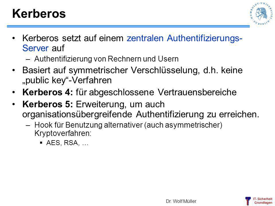 IT-Sicherheit Grundlagen Kerberos Kerberos setzt auf einem zentralen Authentifizierungs- Server auf –Authentifizierung von Rechnern und Usern Basiert