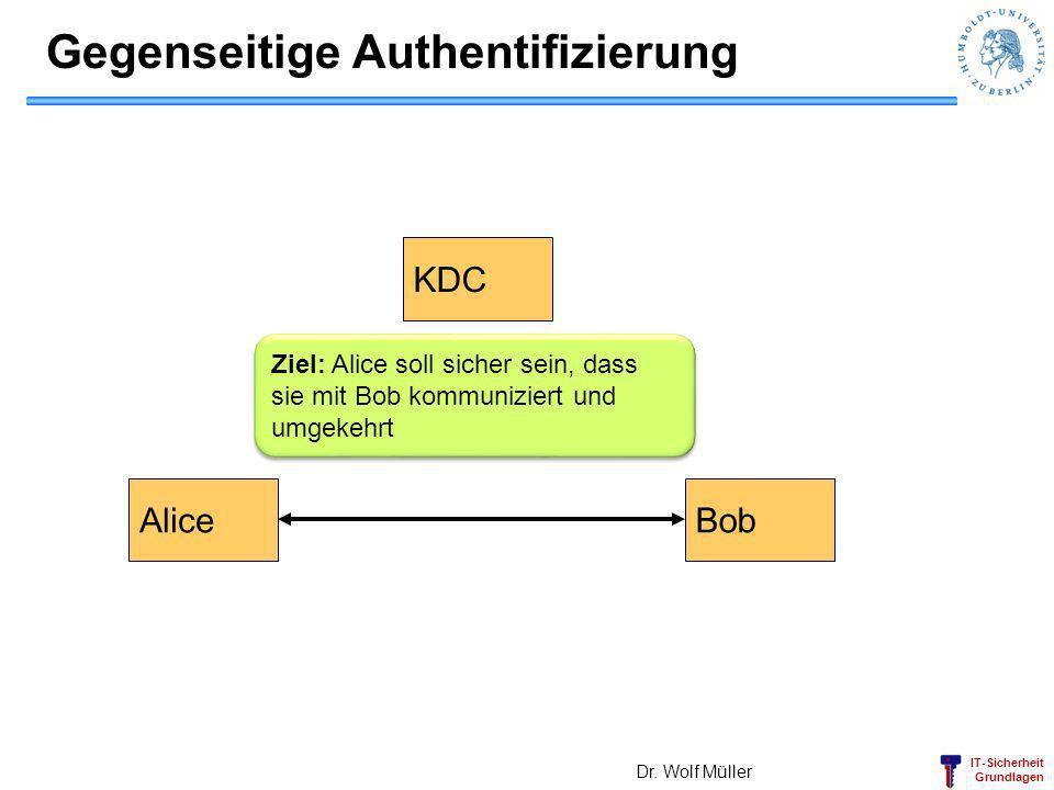 IT-Sicherheit Grundlagen Gegenseitige Authentifizierung Dr. Wolf Müller AliceBob KDC Ziel: Alice soll sicher sein, dass sie mit Bob kommuniziert und u