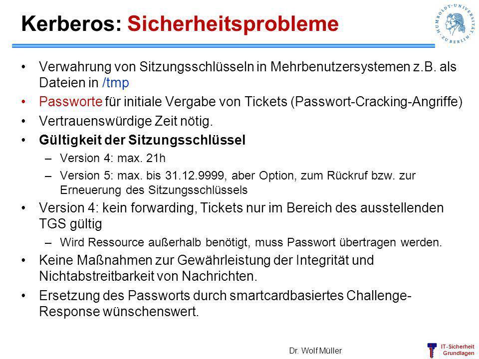 IT-Sicherheit Grundlagen Kerberos: Sicherheitsprobleme Verwahrung von Sitzungsschlüsseln in Mehrbenutzersystemen z.B. als Dateien in /tmp Passworte fü