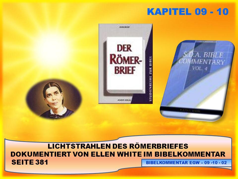 LICHTSTRAHLEN DES RÖMERBRIEFES DOKUMENTIERT VON ELLEN WHITE IM BIBELKOMMENTAR SEITE 312: BIBELKOMMENTAR EGW – 09 – 10 - 23 SIEHE ELLEN WHITE ZU JOHANNES 1, 1 – 3: BK.313.1 (5BC.1129.7) Es gibt niemanden, der das Geheimnis der Fleischwerdung Christi erklären könnte.