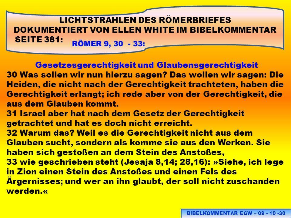 LICHTSTRAHLEN DES RÖMERBRIEFES DOKUMENTIERT VON ELLEN WHITE IM BIBELKOMMENTAR SEITE 381: Gesetzesgerechtigkeit und Glaubensgerechtigkeit 30 Was sollen