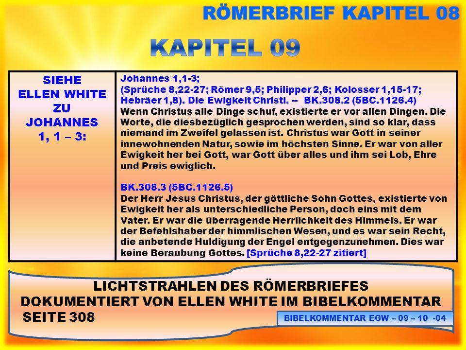 LICHTSTRAHLEN DES RÖMERBRIEFES DOKUMENTIERT VON ELLEN WHITE IM BIBELKOMMENTAR SEITE 308 BIBELKOMMENTAR EGW – 09 – 10 - 05 SIEHE ELLEN WHITE ZU JOHANNES 1, 1 – 3: BK.308.4 (5BC.1126.6) Licht und Herrlichkeit sind in der Wahrheit, daß Christus vor Grundlegung der Welt eins mit dem Vater war.