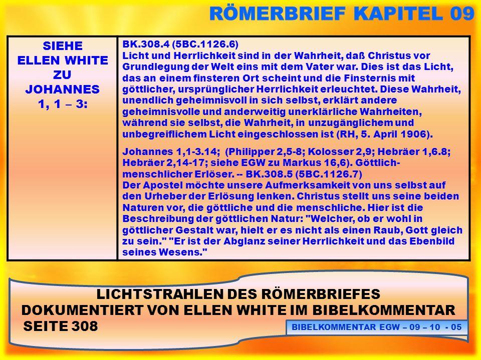LICHTSTRAHLEN DES RÖMERBRIEFES DOKUMENTIERT VON ELLEN WHITE IM BIBELKOMMENTAR SEITE 308 BIBELKOMMENTAR EGW – 09 – 10 - 06 SIEHE ELLEN WHITE ZU JOHANNES 1, 1 – 3: BK.308.4 (5BC.1126.6) Licht und Herrlichkeit sind in der Wahrheit, daß Christus vor Grundlegung der Welt eins mit dem Vater war.