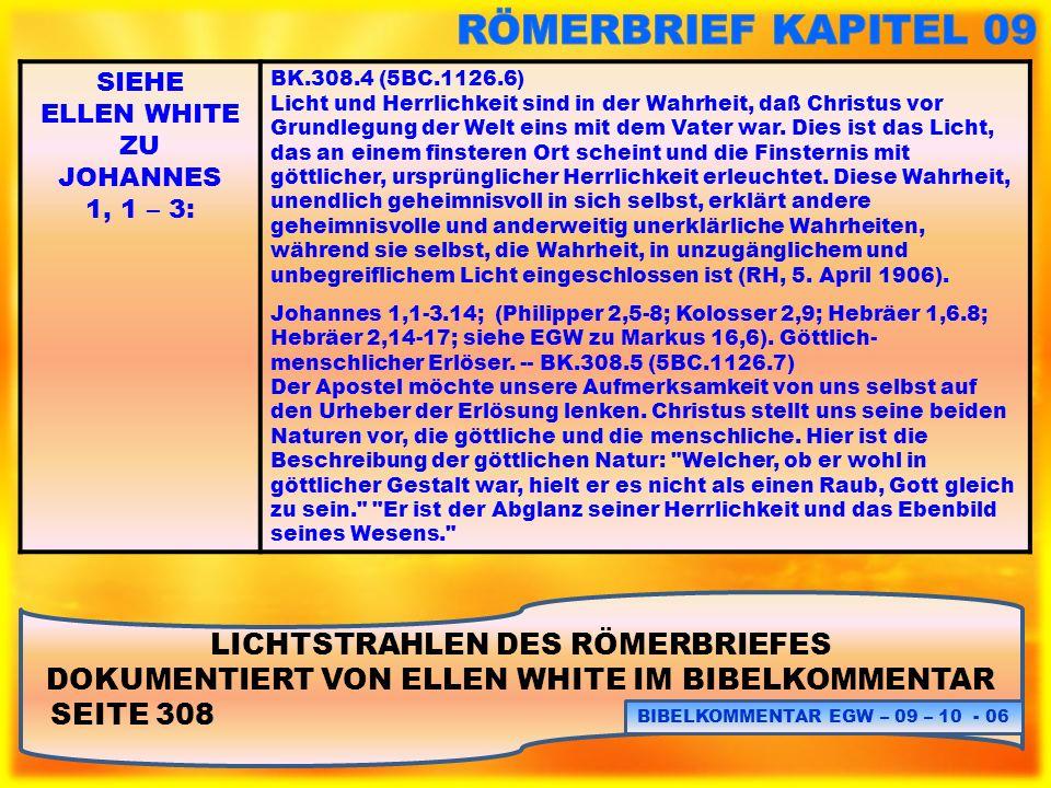 LICHTSTRAHLEN DES RÖMERBRIEFES DOKUMENTIERT VON ELLEN WHITE IM BIBELKOMMENTAR SEITE 311: BIBELKOMMENTAR EGW – 09 – 10 - 17 SIEHE ELLEN WHITE ZU JOHANNES 1, 1 – 3: BK.311.3 (5BC.1128.5) Meide jede Frage in bezug auf die menschliche Natur Christi, die dazu angetan ist, mißverstanden zu werden.