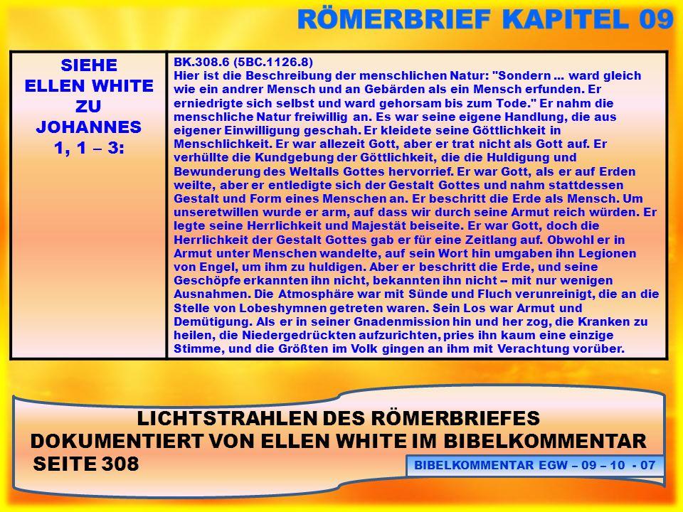 LICHTSTRAHLEN DES RÖMERBRIEFES DOKUMENTIERT VON ELLEN WHITE IM BIBELKOMMENTAR SEITE 311: BIBELKOMMENTAR EGW – 09 – 10 - 18 SIEHE ELLEN WHITE ZU JOHANNES 1, 1 – 3: BK.311.4 (5BC.1128.6) Diese Worte beziehen sich nicht auf irgendein menschliches Wesen, sondern auf den Sohn des unendlichen Gottes.