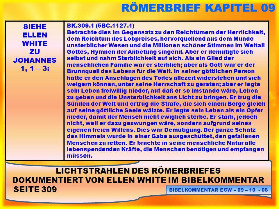 LICHTSTRAHLEN DES RÖMERBRIEFES DOKUMENTIERT VON ELLEN WHITE IM BIBELKOMMENTAR SEITE 311: BIBELKOMMENTAR EGW – 09 – 10 - 19 SIEHE ELLEN WHITE ZU JOHANNES 1, 1 – 3: BK.311.5 (5BC.1129.1) Ich erkenne, dass eine Gefahr darin besteht, Themen zu behandeln, welche die menschliche Natur des Sohnes des unendlichen Gottes behandeln.