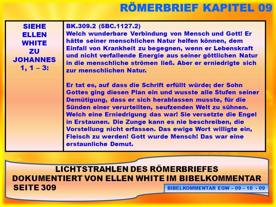 LICHTSTRAHLEN DES RÖMERBRIEFES DOKUMENTIERT VON ELLEN WHITE IM BIBELKOMMENTAR SEITE 309 BIBELKOMMENTAR EGW – 09 – 10 - 10 SIEHE ELLEN WHITE ZU JOHANNES 1, 1 – 3: BK.309.3 (5BC.1127.3) Aber er schritt noch tiefer: der Mensch (Jesus Christus) musste sich selbst als Mensch erniedrigen, Beleidigungen und Schmach, schändliche Anschuldigungen und Missbrauch zu ertragen.