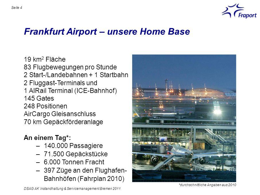 Frankfurt Airport – unsere Home Base Seite 4 19 km 2 Fläche 83 Flugbewegungen pro Stunde 2 Start-/Landebahnen + 1 Startbahn 2 Fluggast-Terminals und 1
